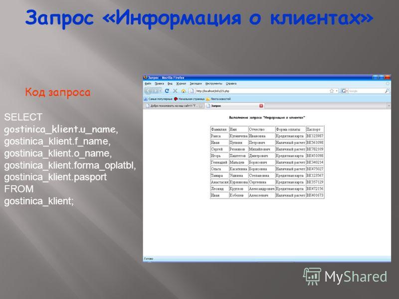 Запрос «Информация о клиентах» SELECT gostinica_klient.u_name, gostinica_klient.f_name, gostinica_klient.o_name, gostinica_klient.forma_oplatbl, gostinica_klient.pasport FROM gostinica_klient; Код запроса