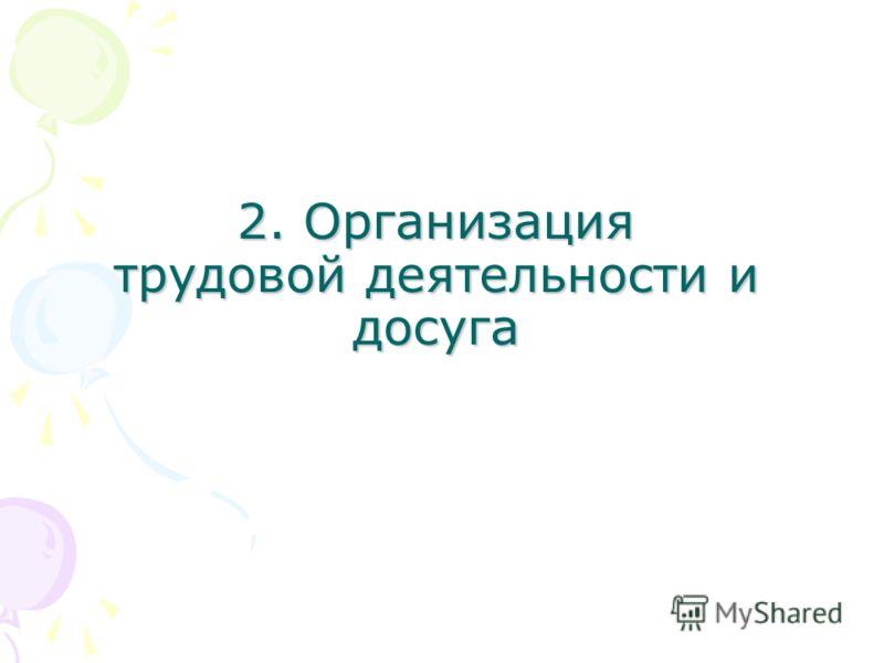 2. Организация трудовой деятельности и досуга