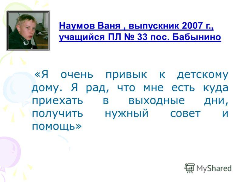 «Я очень привык к детскому дому. Я рад, что мне есть куда приехать в выходные дни, получить нужный совет и помощь» Наумов Ваня, выпускник 2007 г., учащийся ПЛ 33 пос. Бабынино