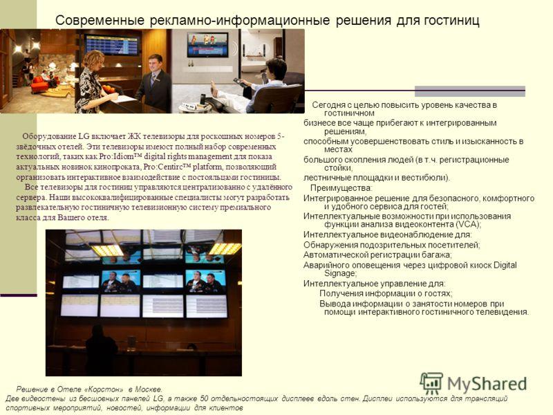 Оборудование LG включает ЖК телевизоры для роскошных номеров 5- звёдочных отелей. Эти телевизоры имеюст полный набор современных технологий, таких как Pro:Idiom digital rights management для показа актуальных новинок кинопроката, Pro:Centirc platform