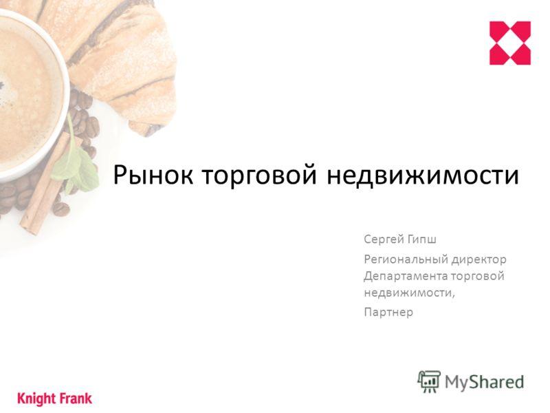 Рынок торговой недвижимости Сергей Гипш Региональный директор Департамента торговой недвижимости, Партнер