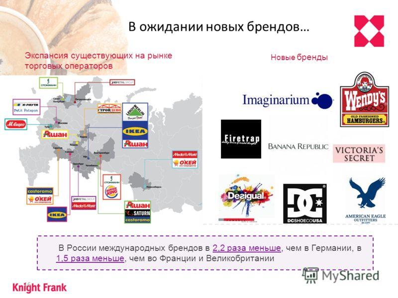 16 В ожидании новых брендов… В России международных брендов в 2,2 раза меньше, чем в Германии, в 1,5 раза меньше, чем во Франции и Великобритании Экспансия существующих на рынке торговых операторов Новые бренды