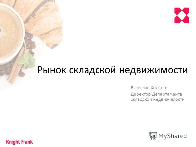 Рынок складской недвижимости Вячеслав Холопов Директор Департамента складской недвижимости
