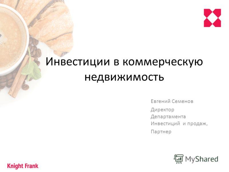 Инвестиции в коммерческую недвижимость Евгений Семенов Директор Департамента Инвестиций и продаж, Партнер