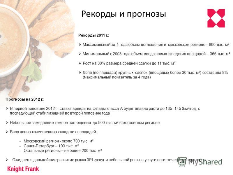 Рекорды и прогнозы Рекорды 2011 г.: Максимальный за 4 года объем поглощения в московском регионе – 990 тыс. м² Минимальный с 2003 года объем ввода новых складских площадей – 366 тыс. м² Рост на 30% размера средней сделки до 11 тыс. м² Доля (по площад