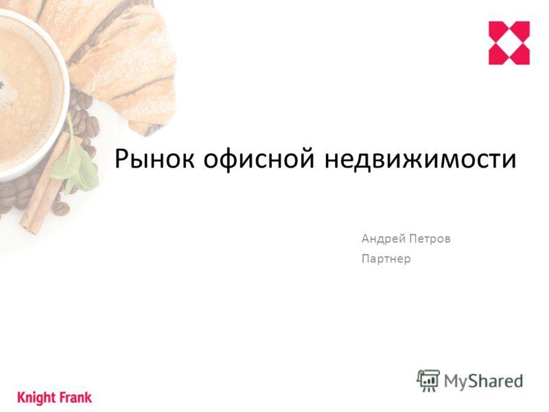 Рынок офисной недвижимости Андрей Петров Партнер