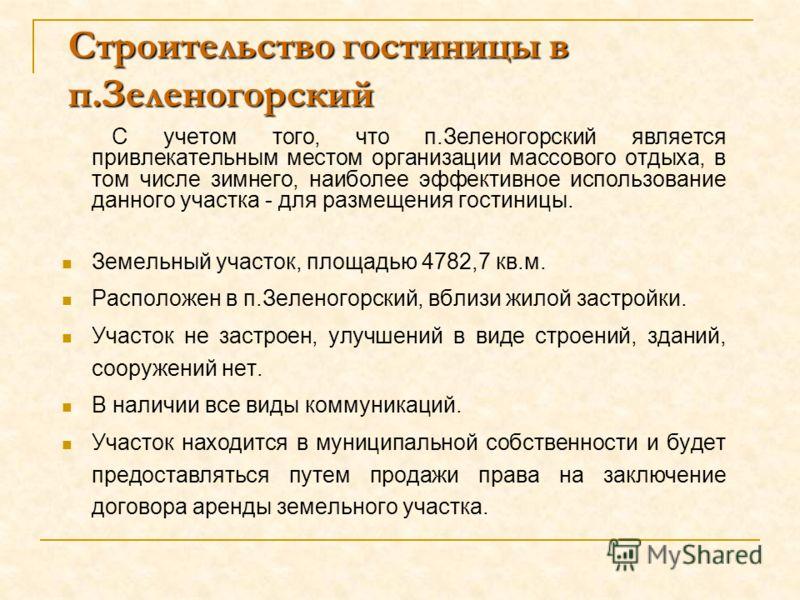 Строительство гостиницы в п.Зеленогорский С учетом того, что п.Зеленогорский является привлекательным местом организации массового отдыха, в том числе зимнего, наиболее эффективное использование данного участка - для размещения гостиницы. Земельный у