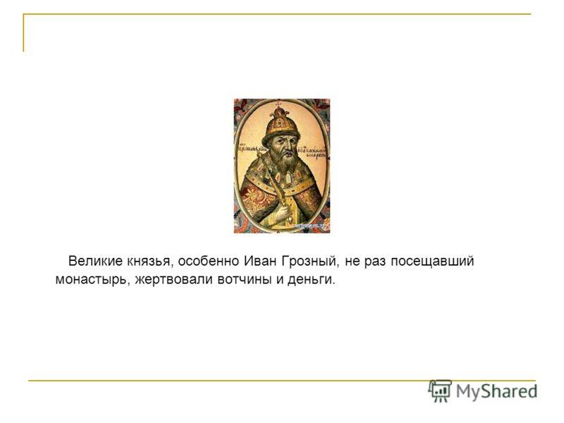 Великие князья, особенно Иван Грозный, не раз посещавший монастырь, жертвовали вотчины и деньги.