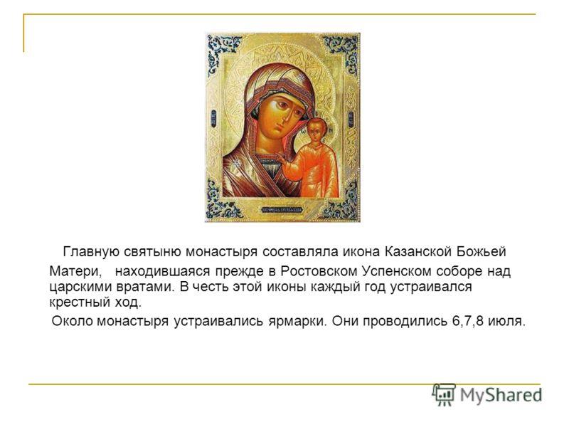 Главную святыню монастыря составляла икона Казанской Божьей Матери, находившаяся прежде в Ростовском Успенском соборе над царскими вратами. В честь этой иконы каждый год устраивался крестный ход. Около монастыря устраивались ярмарки. Они проводились