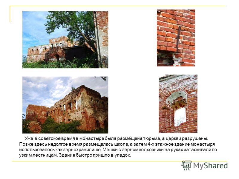 Уже в советское время в монастыре была размещена тюрьма, а церкви разрушены. Позже здесь недолгое время размещалась школа, а затем 4-х этажное здание монастыря использовалось как зернохранилище. Мешки с зерном колхозники на руках затаскивали по узким