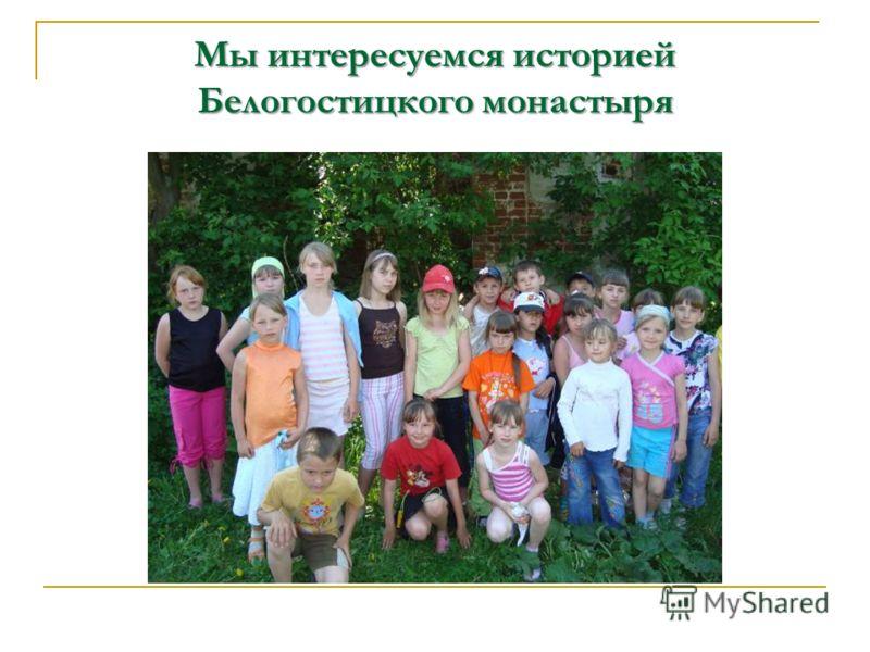 Мы интересуемся историей Белогостицкого монастыря