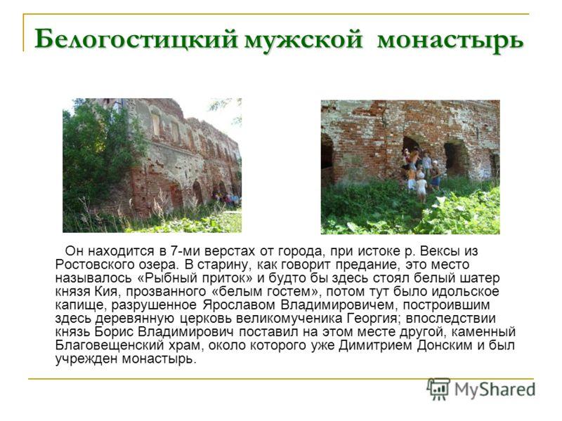 Белогостицкий мужской монастырь Он находится в 7-ми верстах от города, при истоке р. Вексы из Ростовского озера. В старину, как говорит предание, это место называлось «Рыбный приток» и будто бы здесь стоял белый шатер князя Кия, прозванного «белым го