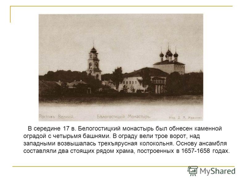 В середине 17 в. Белогостицкий монастырь был обнесен каменной оградой с четырьмя башнями. В ограду вели трое ворот, над западными возвышалась трехъярусная колокольня. Основу ансамбля составляли два стоящих рядом храма, построенных в 1657-1658 годах.