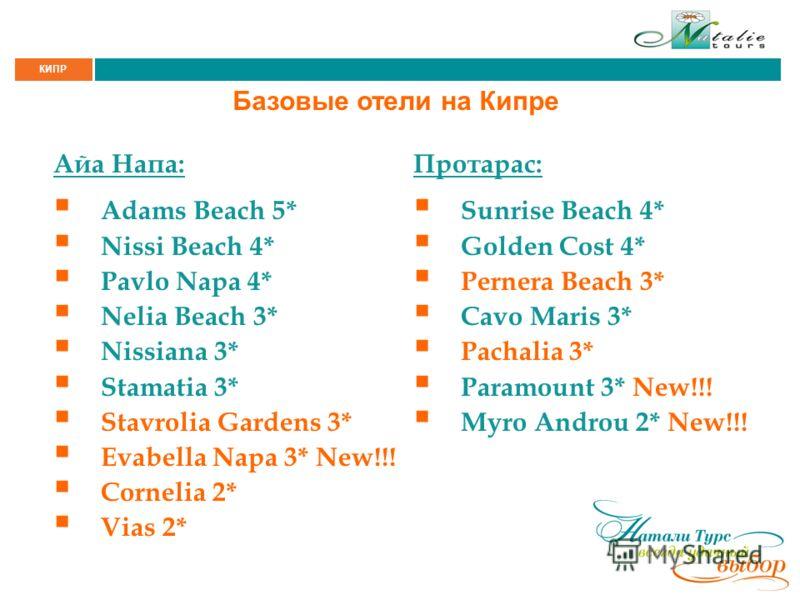 КИПР Базовые отели на Кипре Айа Напа: Adams Beach 5* Nissi Beach 4* Pavlo Napa 4* Nelia Beach 3* Nissiana 3* Stamatia 3* Stavrolia Gardens 3* Evabella Napa 3* New!!! Cornelia 2* Vias 2* Протарас: Sunrise Beach 4* Golden Cost 4* Pernera Beach 3* Cavo