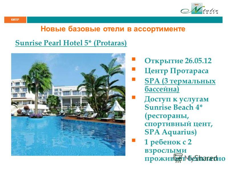 КИПР Новые базовые отели в ассортименте Sunrise Pearl Hotel 5* (Protaras) Открытие 26.05.12 Центр Протараса SPA (3 термальных бассейна) Доступ к услугам Sunrise Beach 4* (рестораны, спортивный цент, SPA Aquarius) 1 ребенок с 2 взрослыми проживает бес