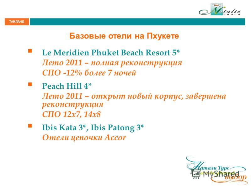 ТАИЛАНД Базовые отели на Пхукете Le Meridien Phuket Beach Resort 5* Лето 2011 – полная реконструкция СПО -12% более 7 ночей Peach Hill 4* Лето 2011 – открыт новый корпус, завершена реконструкция СПО 12x7, 14x8 Ibis Kata 3*, Ibis Patong 3* Отели цепоч