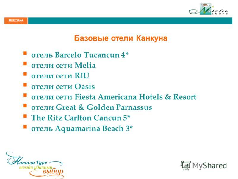 МЕКСИКА Базовые отели Канкуна отель Barcelo Tucancun 4* отели сети Melia отели сети RIU отели сети Oasis отели сети Fiesta Americana Hotels & Resort отели Great & Golden Parnassus The Ritz Carlton Cancun 5* отель Aquamarina Beach 3*