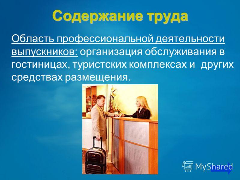 Содержание труда Область профессиональной деятельности выпускников: организация обслуживания в гостиницах, туристских комплексах и других средствах размещения.