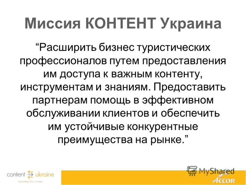 Миссия КОНТЕНТ Украина Расширить бизнес туристических профессионалов путем предоставления им доступа к важным контенту, инструментам и знаниям. Предоставить партнерам помощь в эффективном обслуживании клиентов и обеспечить им устойчивые конкурентные