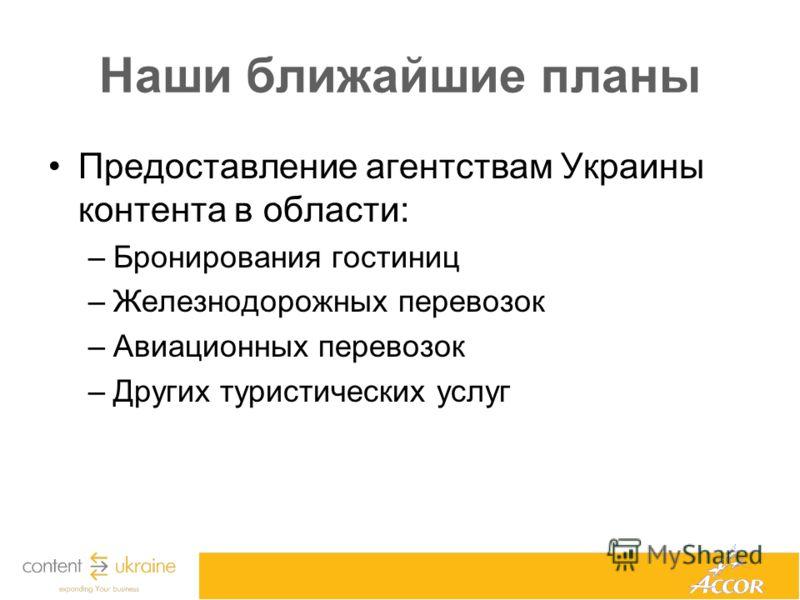 Наши ближайшие планы Предоставление агентствам Украины контента в области: –Бронирования гостиниц –Железнодорожных перевозок –Авиационных перевозок –Других туристических услуг