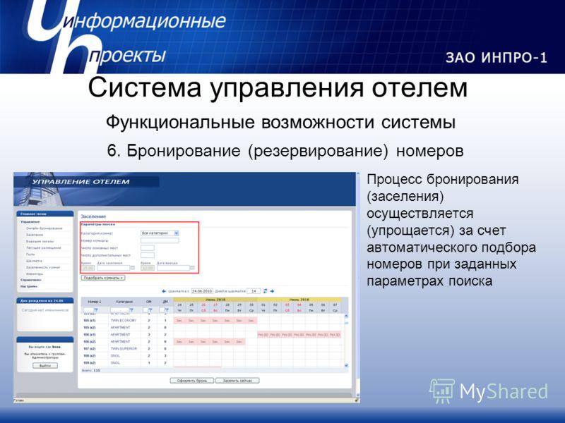 6. Бронирование (резервирование) номеров Процесс бронирования (заселения) осуществляется (упрощается) за счет автоматического подбора номеров при заданных параметрах поиска Система управления отелем Функциональные возможности системы