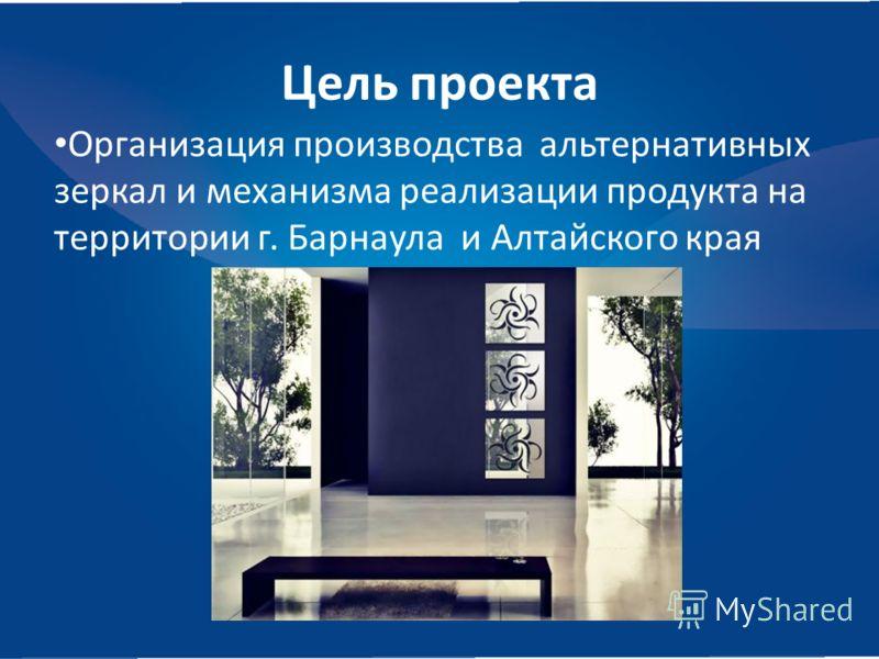 Цель проекта Организация производства альтернативных зеркал и механизма реализации продукта на территории г. Барнаула и Алтайского края