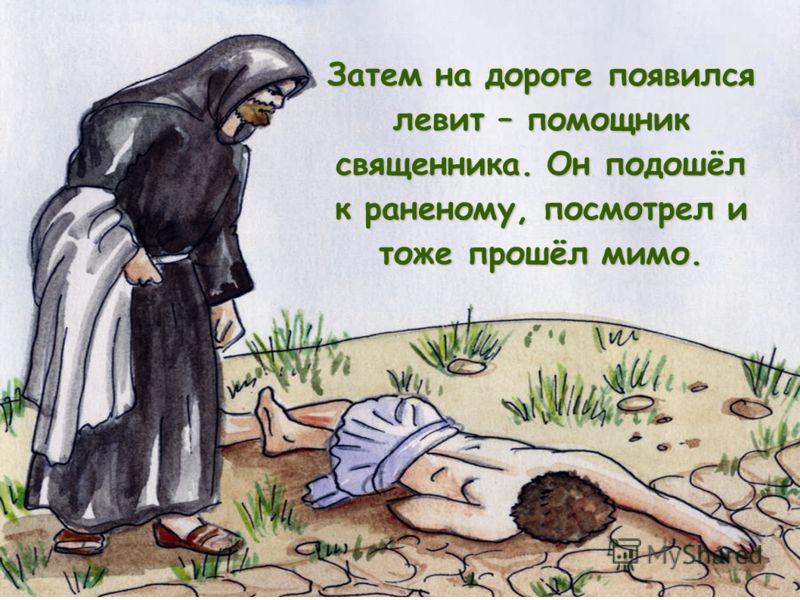Затем на дороге появился левит – помощник священника. Он подошёл к раненому, посмотрел и тоже прошёл мимо.