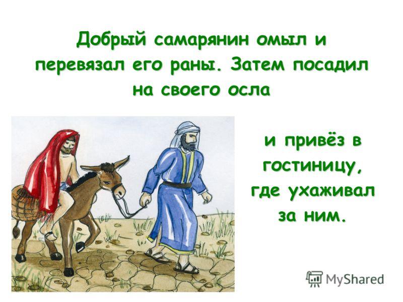 Добрый самарянин омыл и перевязал его раны. Затем посадил на своего осла и привёз в гостиницу, где ухаживал за ним.