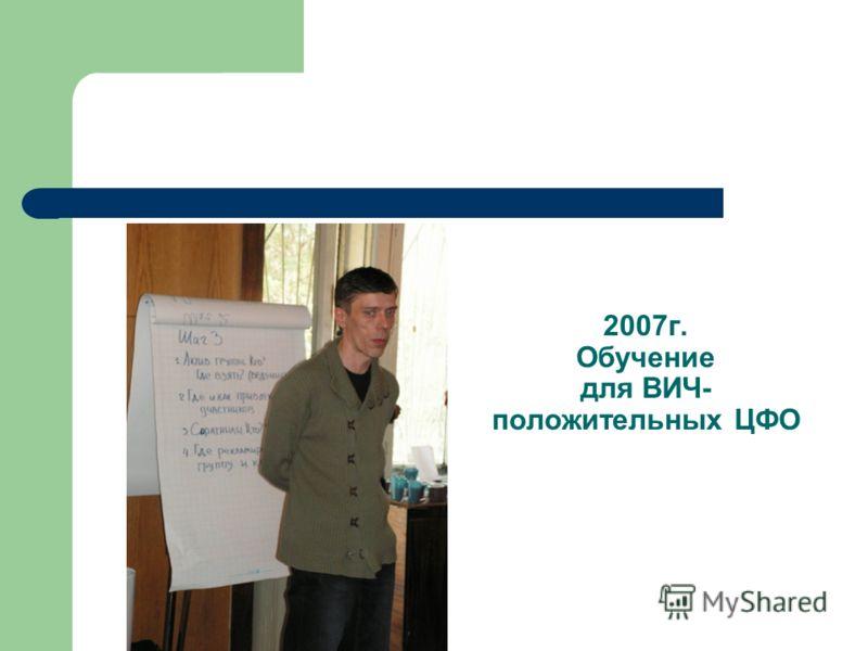 2007г. Обучение для ВИЧ- положительных ЦФО