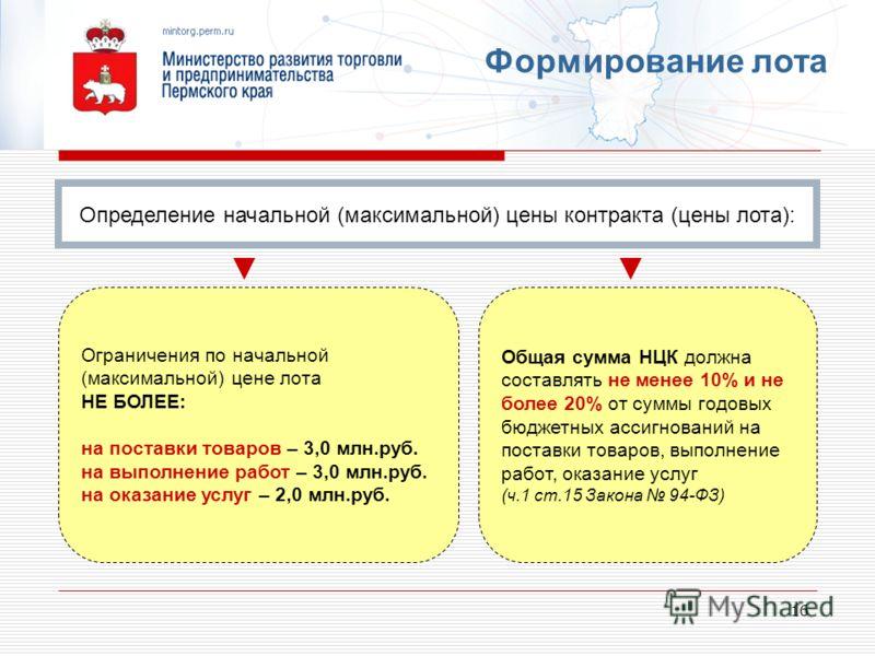 16 Формирование лота Ограничения по начальной (максимальной) цене лота НЕ БОЛЕЕ: на поставки товаров – 3,0 млн.руб. на выполнение работ – 3,0 млн.руб. на оказание услуг – 2,0 млн.руб. Общая сумма НЦК должна составлять не менее 10% и не более 20% от с