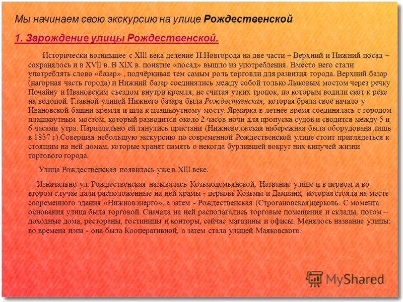 Мы начинаем свою экскурсию на улице Рождественской 1. Зарождение улицы Рождественской. Исторически возникшее с Хlll века деление Н.Новгорода на две части – Верхний и Нижний посад – сохранялось и в ХVll в. В ХlХ в. понятие «посад» вышло из употреблени
