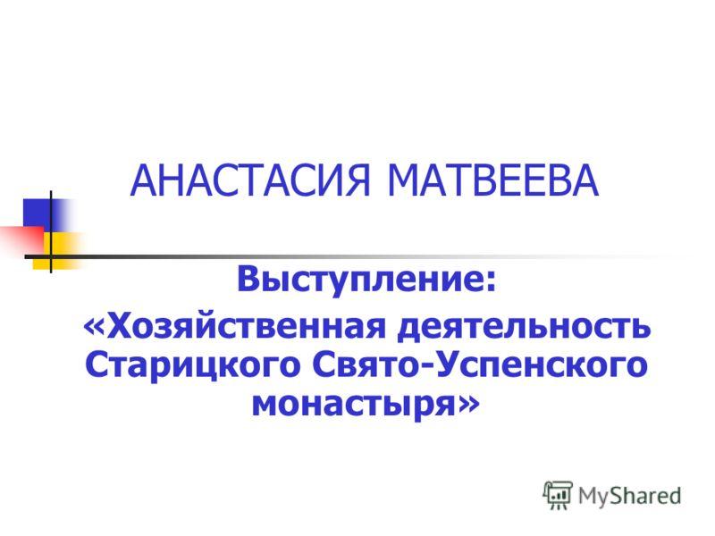 АНАСТАСИЯ МАТВЕЕВА Выступление: «Хозяйственная деятельность Старицкого Свято-Успенского монастыря»
