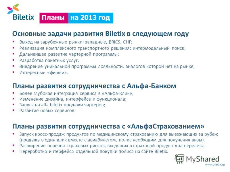 www.biletix.ru Планы развития сотрудничества с Альфа-Банком Планы развития сотрудничества с «АльфаСтрахованием» Основные задачи развития Biletix в следующем году Выход на зарубежные рынки: западные, BRICS, СНГ; Реализация комплексного транспортного р
