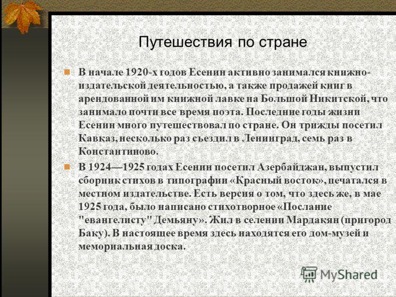 В начале 1920-х годов Есенин активно занимался книжно- издательской деятельностью, а также продажей книг в арендованной им книжной лавке на Большой Никитской, что занимало почти все время поэта. Последние годы жизни Есенин много путешествовал по стра
