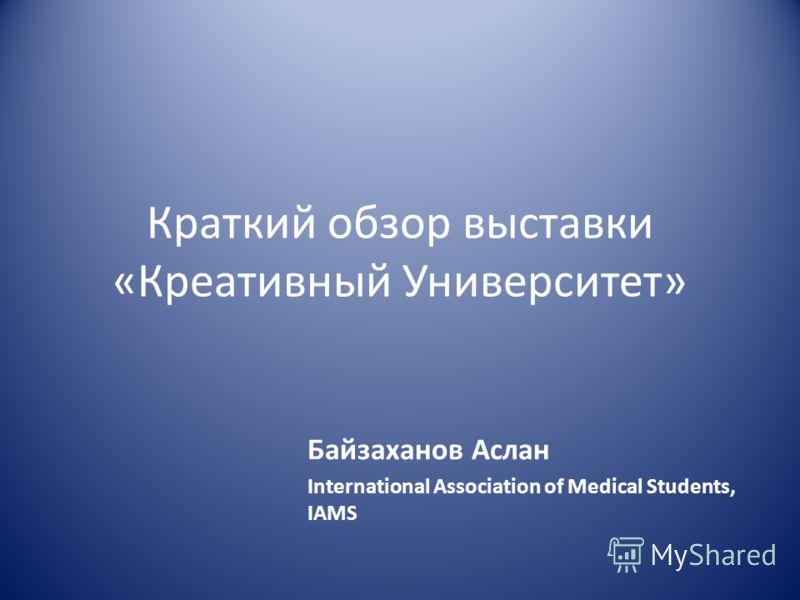 Краткий обзор выставки «Креативный Университет» Байзаханов Аслан International Association of Medical Students, IAMS