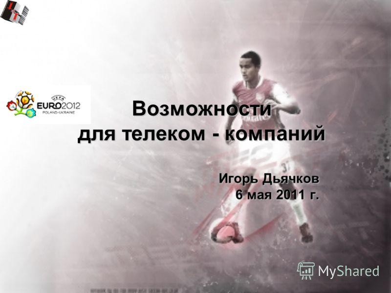 Возможности для телеком - компаний Игорь Дьячков 6 мая 2011 г.