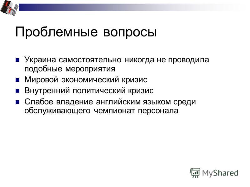 Проблемные вопросы Украина самостоятельно никогда не проводила подобные мероприятия Мировой экономический кризис Внутренний политический кризис Слабое владение английским языком среди обслуживающего чемпионат персонала
