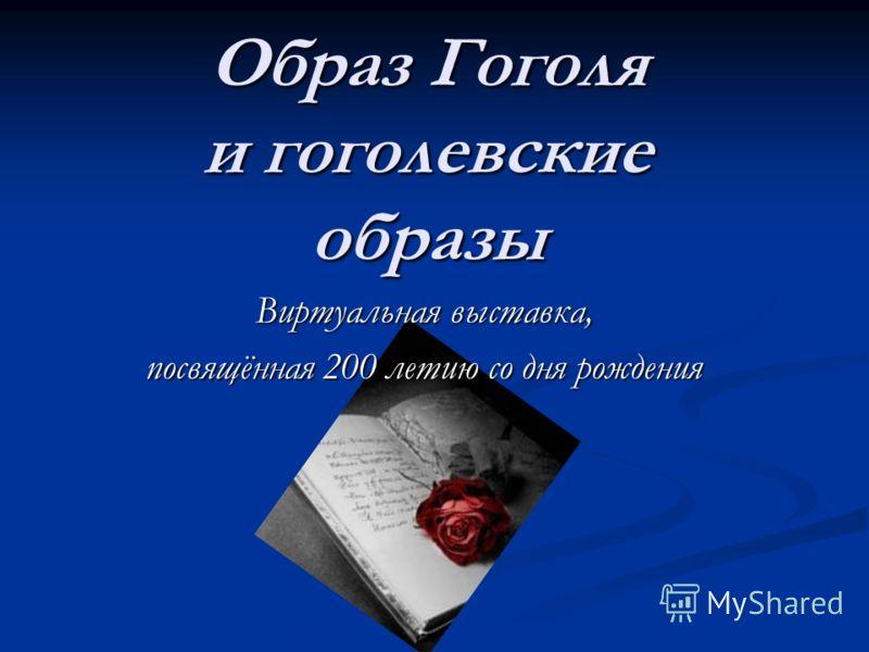 Виртуальная выставка, посвящённая 200 летию со дня рождения Образ Гоголя и гоголевские образы