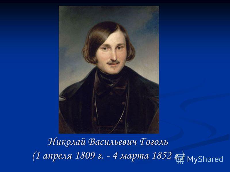 Николай Васильевич Гоголь (1 апреля 1809 г. - 4 марта 1852 г.)