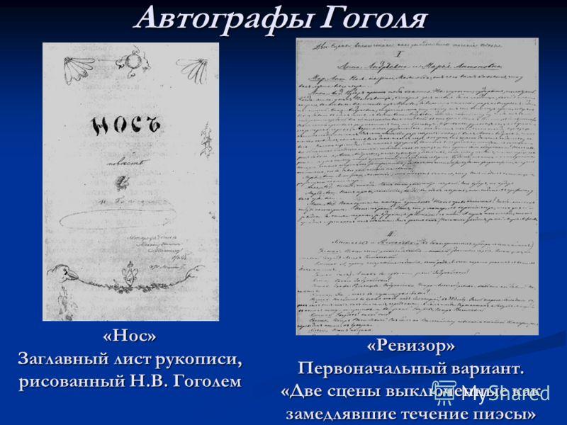 Автографы Гоголя «Нос» Заглавный лист рукописи, рисованный Н.В. Гоголем «Ревизор» Первоначальный вариант. «Две сцены выключенные как замедлявшие течение пиэсы»