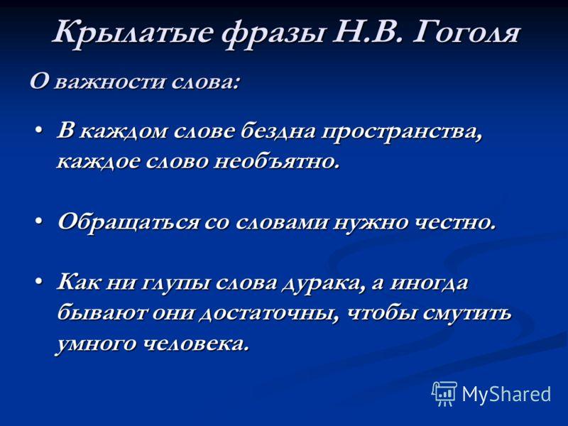 Крылатые фразы Н.В. Гоголя О важности слова: В каждом слове бездна пространства, каждое слово необъятно.В каждом слове бездна пространства, каждое слово необъятно. Обращаться со словами нужно честно.Обращаться со словами нужно честно. Как ни глупы сл