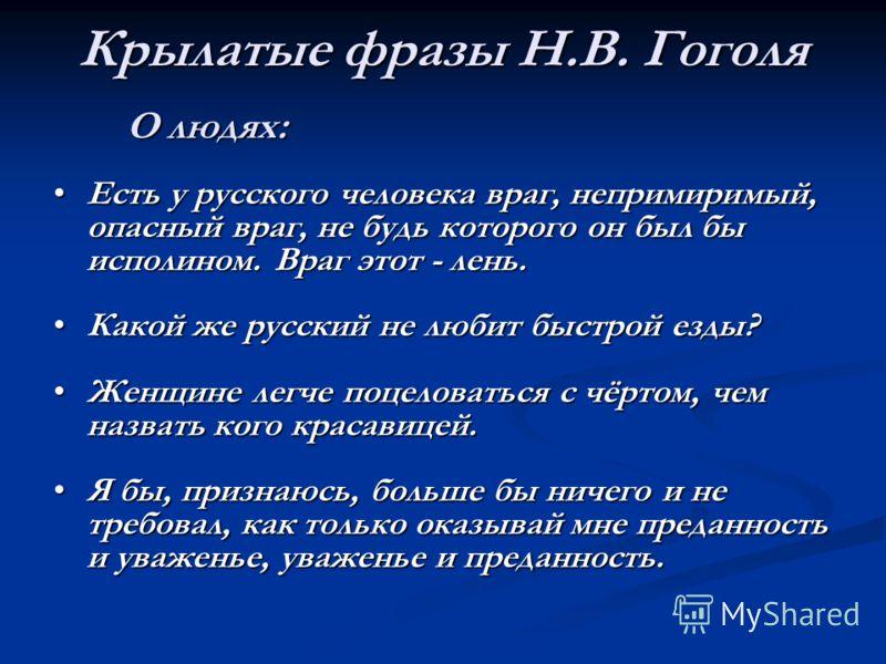 Крылатые фразы Н.В. Гоголя О людях: Есть у русского человека враг, непримиримый, опасный враг, не будь которого он был бы исполином. Враг этот - лень.Есть у русского человека враг, непримиримый, опасный враг, не будь которого он был бы исполином. Вра