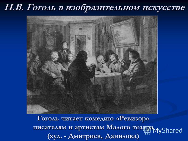 Н.В. Гоголь в изобразительном искусстве Гоголь читает комедию «Ревизор» писателям и артистам Малого театра (худ. - Дмитриев, Данилова)