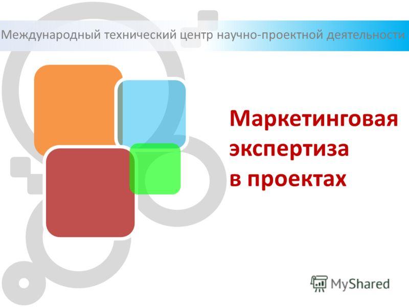 Международный технический центр научно-проектной деятельности Маркетинговая экспертиза в проектах