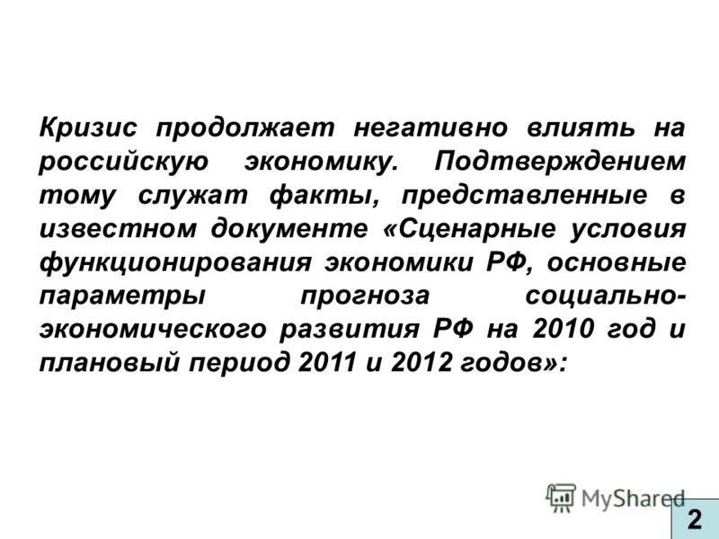 2 Кризис продолжает негативно влиять на российскую экономику. Подтверждением тому служат факты, представленные в известном документе «Сценарные условия функционирования экономики РФ, основные параметры прогноза социально- экономического развития РФ н