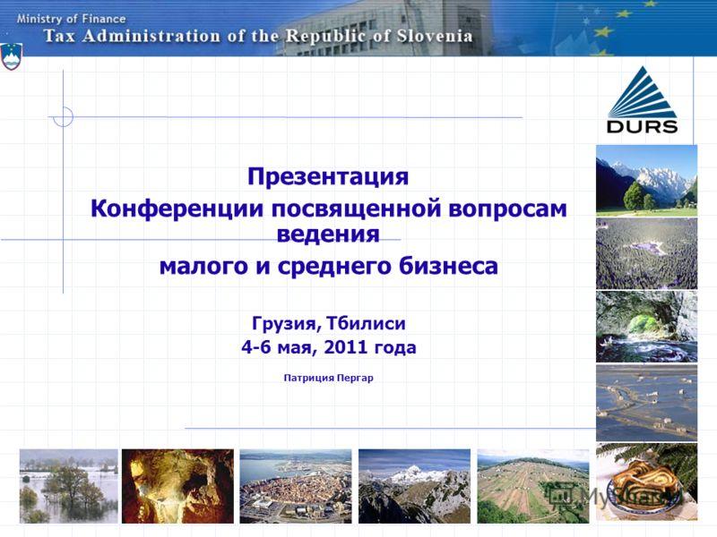 Презентация Конференции посвященной вопросам ведения малого и среднего бизнеса Грузия, Тбилиси 4-6 мая, 2011 года Патриция Пергар