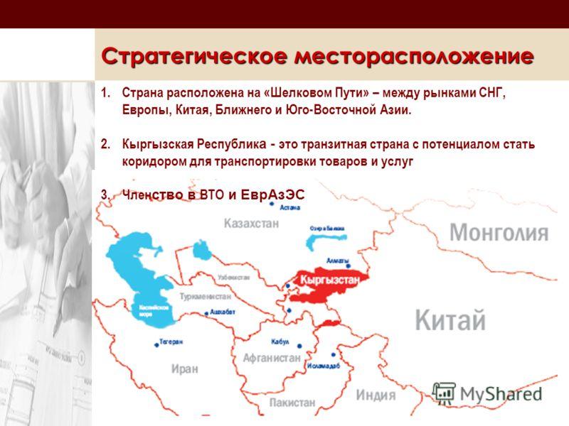 Стратегическое месторасположение 1.Страна расположена на «Шелковом Пути» – между рынками СНГ, Европы, Китая, Ближнего и Юго-Восточной Азии. 2.Кыргызская Республик а - это транзитная страна с потенциалом стать коридором для транспортировки товаров и у