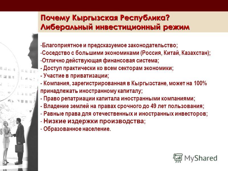 Почему Кыргызская Республика? Либеральный инвестиционный режим - Благоприятное и предсказуемое законодательство; - Соседство с большими экономиками (Россия, Китай, Казахстан); - Отлично действующая финансовая система; - Доступ практически ко всем сек