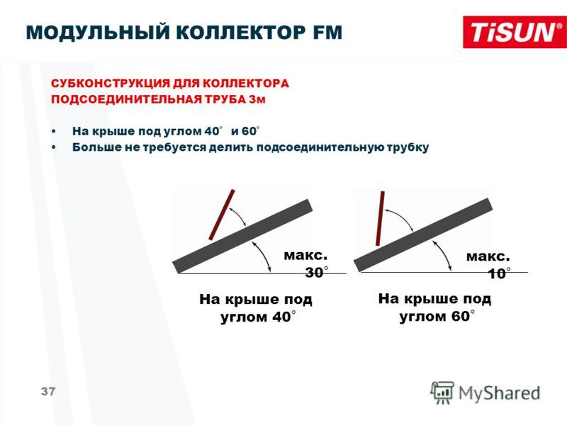 37 MОДУЛЬНЫЙ КОЛЛЕКТОР FM СУБКОНСТРУКЦИЯ ДЛЯ КОЛЛЕКТОРА ПОДСОЕДИНИТЕЛЬНАЯ ТРУБА 3м На крыше под углом 40°и 60° Больше не требуется делить подсоединительную трубку На крыше под углом 40° На крыше под углом 60° макс. 30° макс. 10°