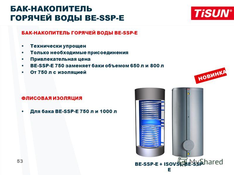 53 БАК-НАКОПИТЕЛЬ ГОРЯЧЕЙ ВОДЫ BE-SSP-E Технически упрощен Только необходимые присоединения Привлекательная цена BE-SSP-E 750 заменяет баки объемом 650 л и 800 л От 750 л с изоляцией ФЛИСОВАЯ ИЗОЛЯЦИЯ Для бака BE-SSP-E 750 л и 1000 л BE-SSP-E + ISOVS